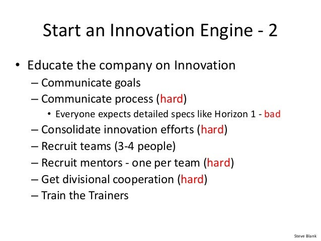 Start an Innovation Engine - 2 • Educate the company on Innovation – Communicate goals – Communicate process (hard) • Ever...
