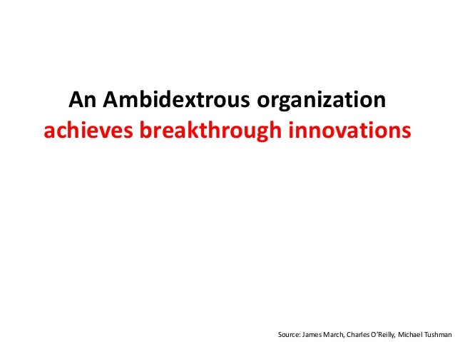An Ambidextrous organization achieves breakthrough innovations Source: James March, Charles O'Reilly, Michael Tushman