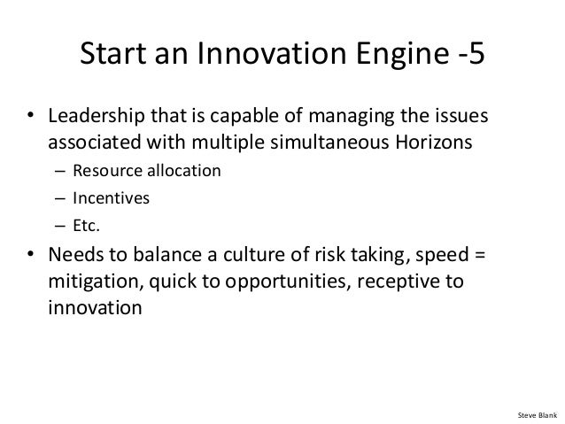 Start an Innovation Engine -5 • Leadership that is capable of managing the issues associated with multiple simultaneous Ho...
