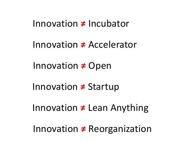 Innovation ≠ Incubator Innovation ≠ Accelerator Innovation ≠ Startup Innovation ≠ Lean Anything Innovation ≠ Open Innovati...