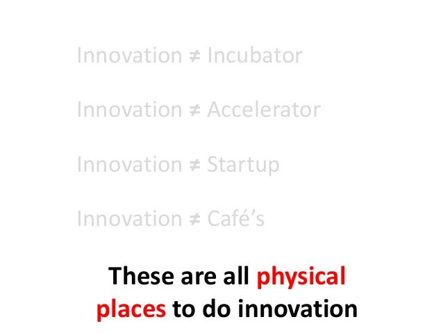 Innovation ≠ Incubator Innovation ≠ Accelerator Innovation ≠ Startup Innovation ≠ Café's These are all physical places to ...
