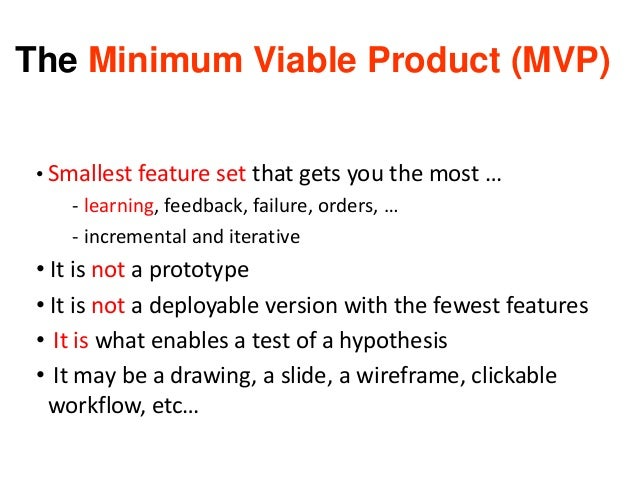 The Minimum Viable Product (MVP) • Smallest feature set that gets you the most … - learning, feedback, failure, orders, … ...