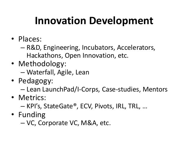 Innovation Development • Places: – R&D, Engineering, Incubators, Accelerators, Hackathons, Open Innovation, etc. • Methodo...