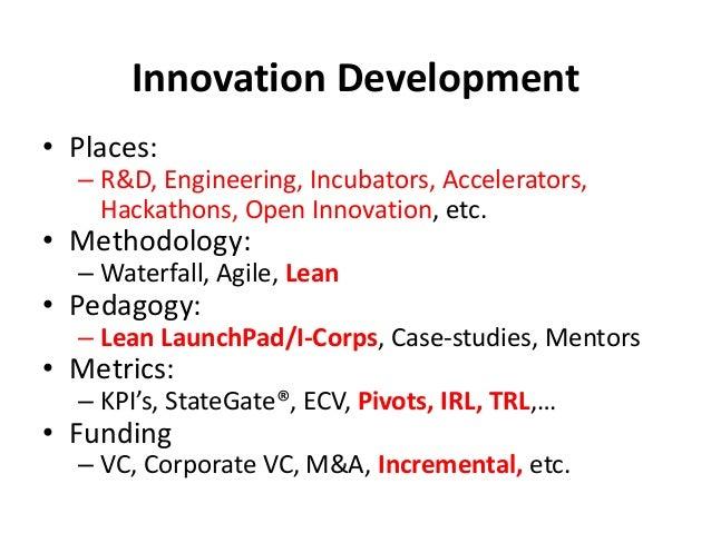 Innovation Development • Places: – R&D, Engineering, Incubators, Accelerators, Hackathons, Open Innovation, etc. • Methodo...