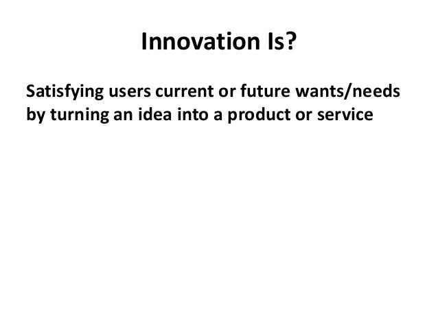Innovation Is? Satisfying users current or future wants/needs by turning an idea into a product or service