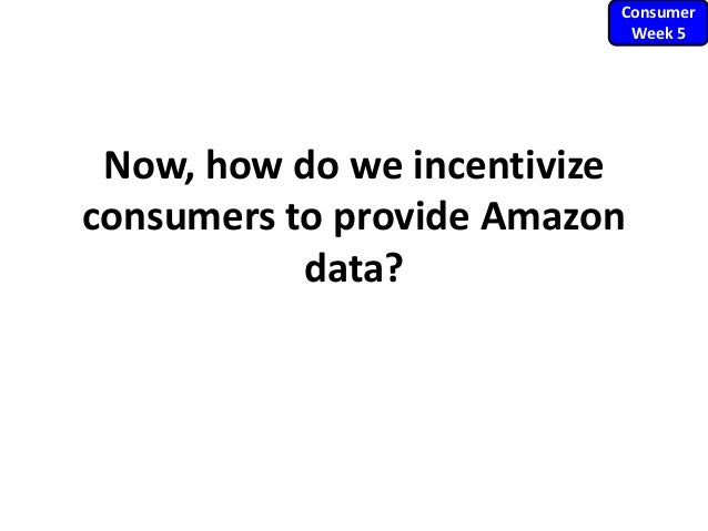 Now, how do we incentivize consumers to provide Amazon data? Consumer Week 5