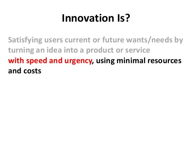 Innovation Is? Satisfying users current or future wants/needs by turning an idea into a product or service with speed and ...