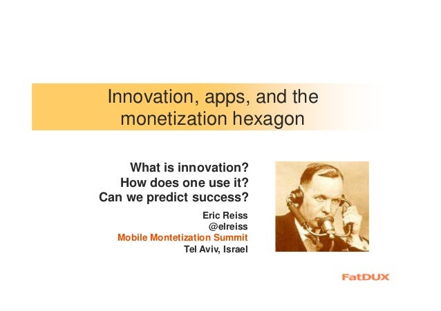 Innovation, apps, and the monetization hexagon What is innovation? How does one use it? Can we predict success? Eric Reiss...