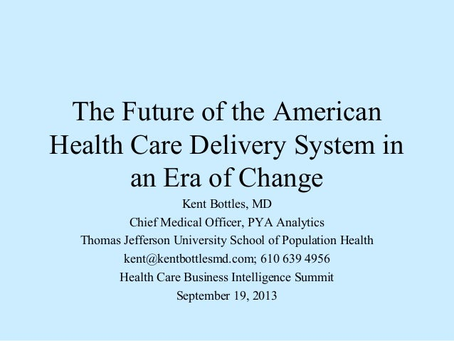The Future of the American Health Care Delivery System in an Era of Change Kent Bottles, MD Chief Medical Officer, PYA Ana...