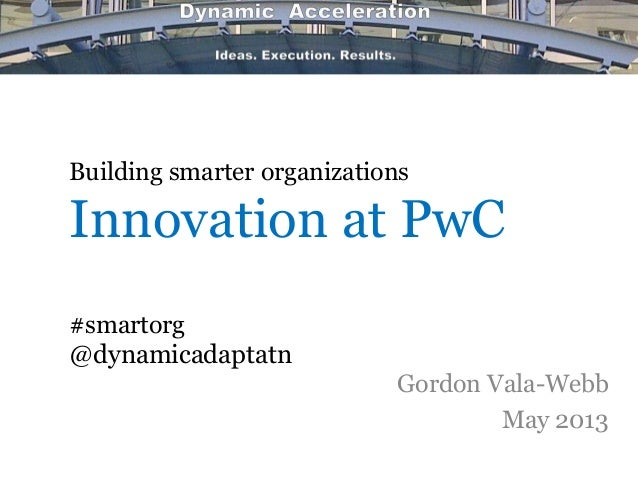 Building smarter organizationsInnovation at PwC#smartorg@dynamicadaptatnGordon Vala-WebbMay 2013