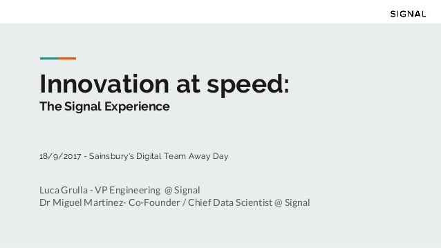 Innovation at speed: The Signal Experience 18/9/2017 - Sainsbury's Digital Team Away Day Luca Grulla - VP Engineering @ Si...