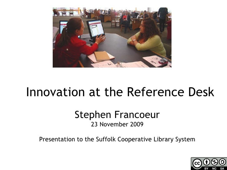 Innovation at the Reference Desk Stephen Francoeur 23 November 2009 Presentation to the Suffolk Cooperative Library System