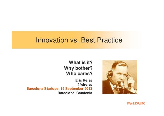 Innovation vs. Best Practice Eric Reiss @elreiss Barcelona Startups, 19 September 2013 Barcelona, Catalonia What is it? Wh...