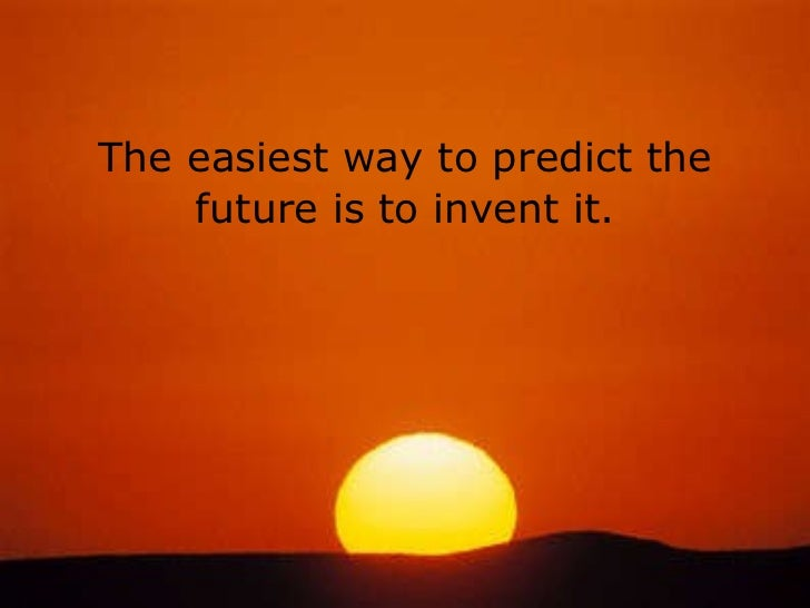 The easiest way to predict the future is to invent it.
