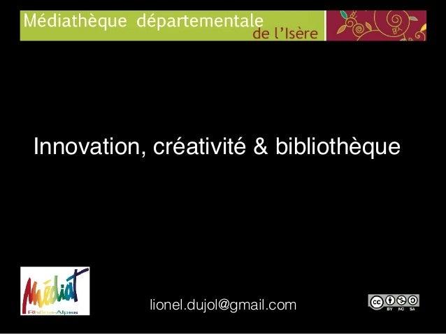 Innovation, créativité & bibliothèque lionel.dujol@gmail.com