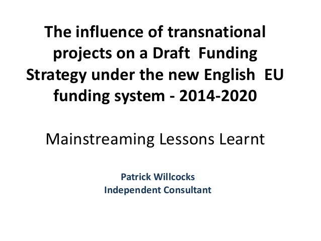 The influence of transnational projects on a Draft Funding Strategy under the new English EU funding system - 2014-2020 Ma...
