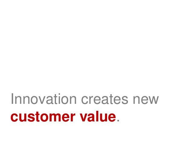 Innovation creates newcustomer value.