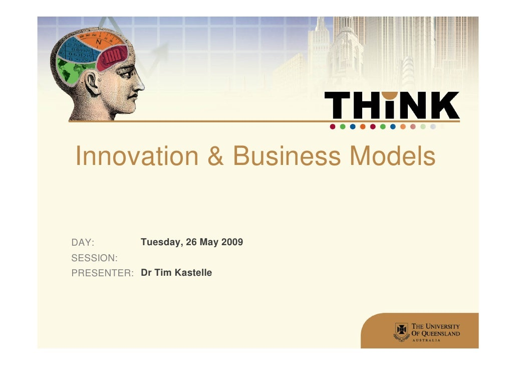Innovation & Business Models  DAY:        Tuesday, 26 May 2009 SESSION: PRESENTER: Dr Tim Kastelle