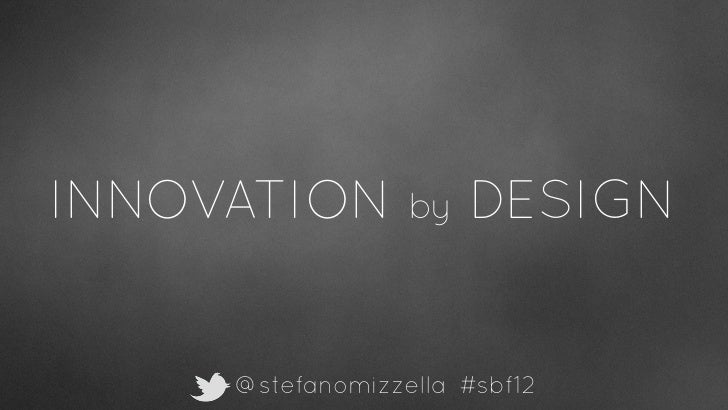 INNOVATION        by   DESIGN     @stefanomizzella #sbf12