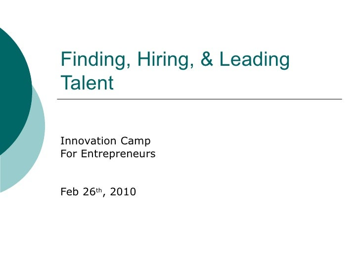 Finding, Hiring, & Leading Talent Innovation Camp For Entrepreneurs Feb 26 th , 2010