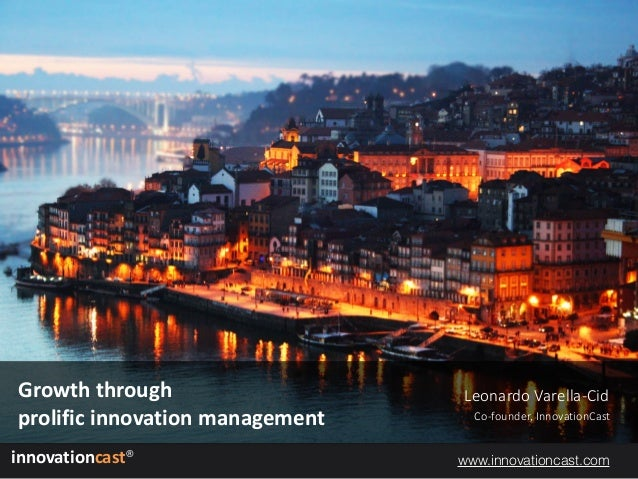 innovationcast® Leonardo Varella-Cid Co-founder, InnovationCast Growththrough prolificinnovationmanagement www.innova...