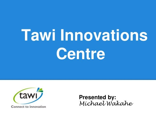 Tawi Innovations Centre Presented by: Michael Wakahe