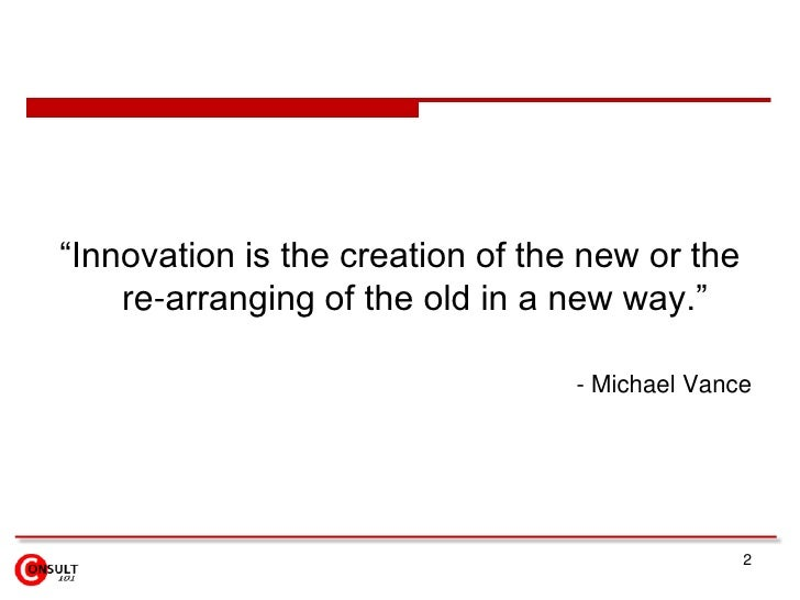"""2<br />""""Innovation is the creation of the new or the re-arranging of the old in a new way."""" <br />- Michael Vance  <br />"""
