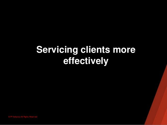 © FP Advance All Rights ReservedServicing clients moreeffectively
