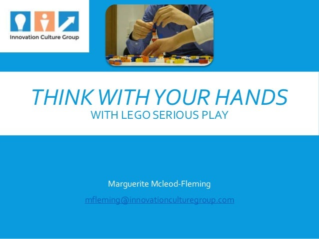 THINKWITHYOUR HANDS WITH LEGO SERIOUS PLAY Marguerite Mcleod-Fleming mfleming@innovationculturegroup.com