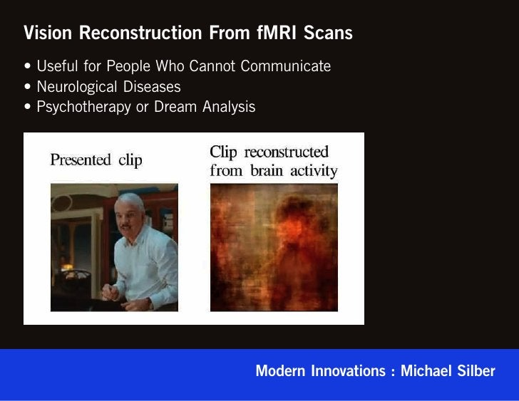 Vision Reconstruction From fMRI Scans• Useful for People Who Cannot Communicate• Neurological Diseases• Psychotherapy or D...