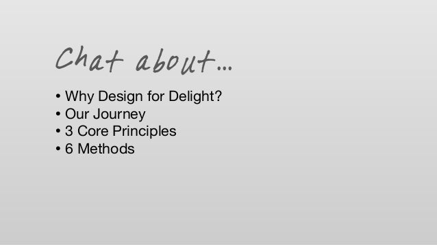 Chat about... • Why Design for Delight? • Our Journey • 3 Core Principles • 6 Methods