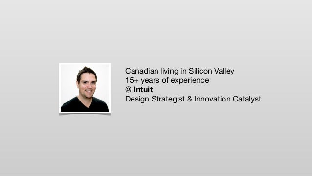 Canadian living in Silicon Valley 15+ years of experience @ Intuit Design Strategist & Innovation Catalyst