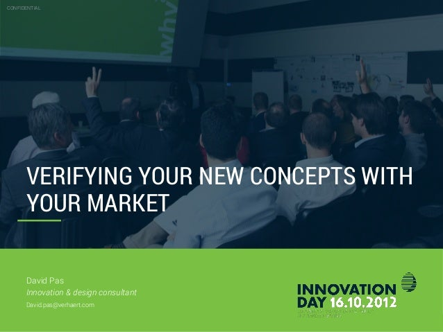 CONFIDENTIAL 26.10.2012 Slide 2 VERIFYING YOUR NEW CONCEPTS WITH YOUR MARKET CONFIDENTIAL David Pas Innovation & design co...