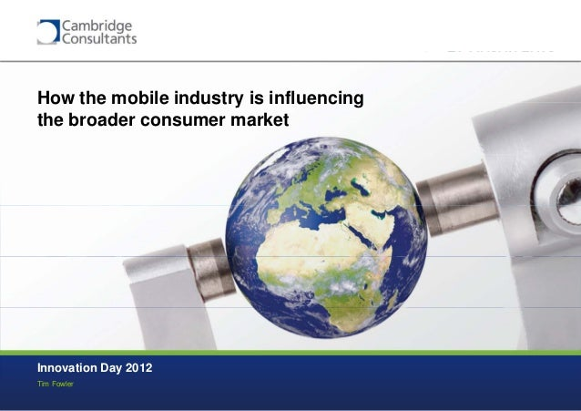 How the mobile industry is influencingthe broader consumer marketInnovation Day 2012Tim Fowler                            ...