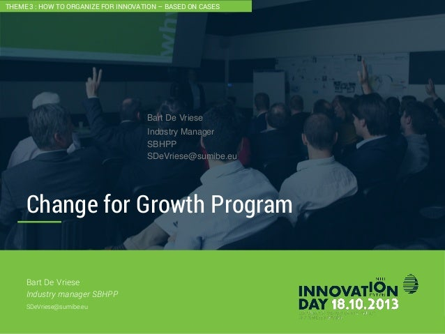 2 Change for Growth Program CONFIDENTIAL Bart De Vriese Industry manager SBHPP SDeVriese@sumibe.eu THEME 3 : HOW TO ORGANI...