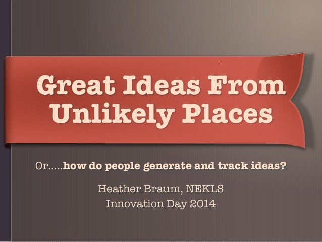 Great Ideas From Unlikely Places Or…..how do people generate and track ideas? Heather Braum, NEKLS Innovation Day 2014