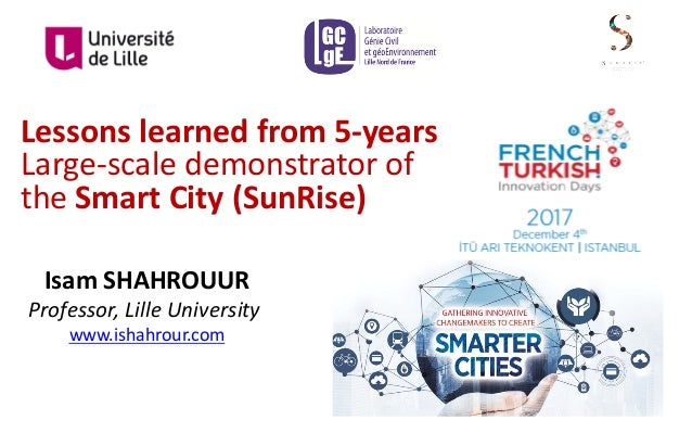 Lessons	learned	from	5-years Large-scale	demonstrator	of	 the	Smart	City	(SunRise) Isam	SHAHROUUR Professor,	Lille	Univers...