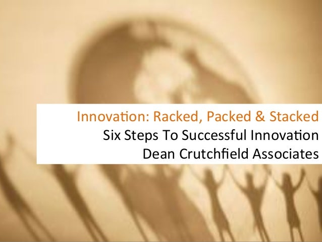 Innova&on:	  Racked,	  Packed	  &	  Stacked	      Six	  Steps	  To	  Successful	  Innova&on	                Dean	  Crutchfi...