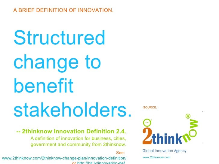 Structured change to benefit stakeholders. -- 2thinknow Innovation Definition 2.4 .   A definition of innovation for busin...