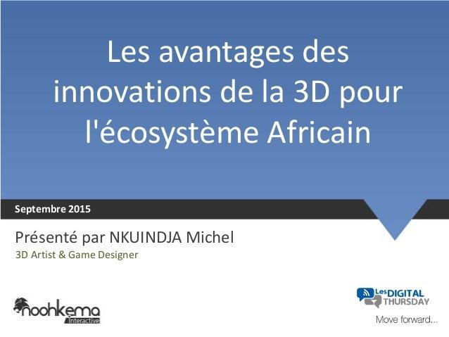 Les avantages des innovations de la 3D pour l'écosystème Africain Septembre 2015 Présenté par NKUINDJA Michel 3D Artist & ...