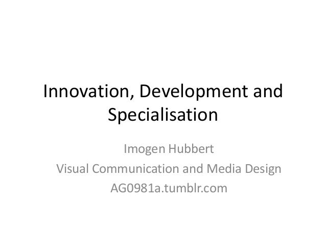 Innovation, Development and        Specialisation            Imogen Hubbert Visual Communication and Media Design         ...