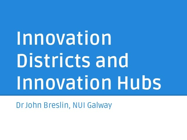 Innovation Districts and Innovation Hubs Dr John Breslin, NUI Galway