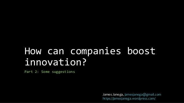 How can companies boost  innovation?  Part 2: Some suggestions  James Janega, jamesjanega@gmail.com  https://jamesjanega.w...