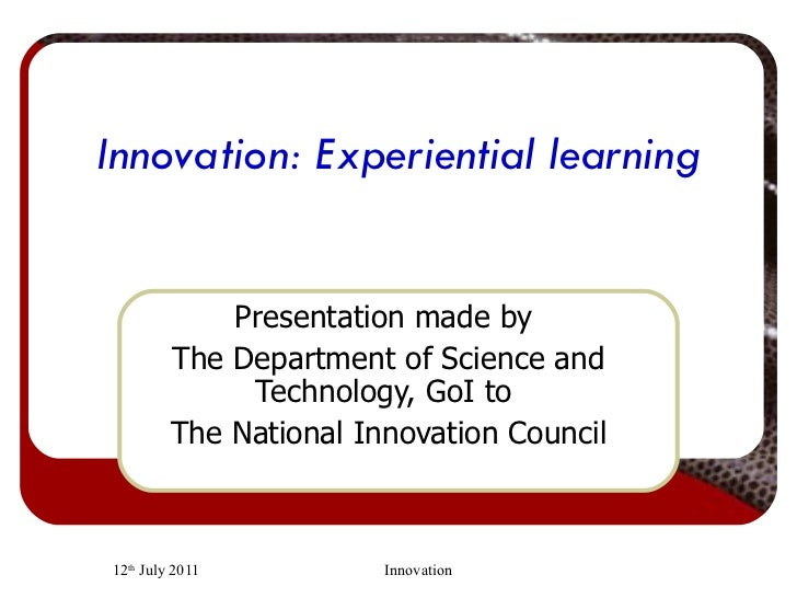 Innovation: Experiential learning Presentation made by  The Department of Science and Technology, GoI to  The National Inn...