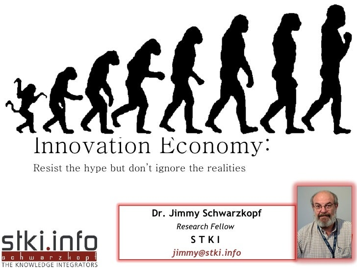 Innovation Economy: Resist the hype but don't ignore the realities Dr. Jimmy Schwarzkopf Research Fellow   S T K I  [email...