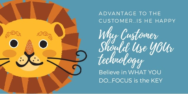 ADVANTAGE TO THE CUSTOMER..IS HE HAPPY  Why Customer Should Use YOUr technology Believe in WHAT YOU DO...FOCUS is the KEY