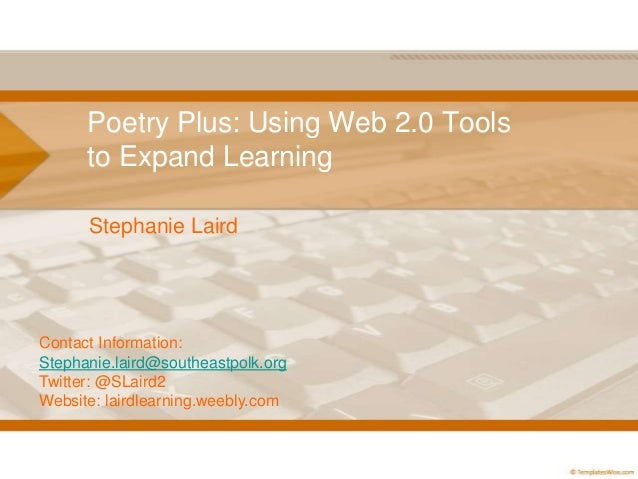 Poetry Plus: Using Web 2.0 Tools to Expand Learning Stephanie Laird Contact Information: Stephanie.laird@southeastpolk.org...
