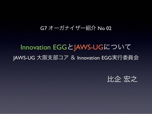 Innovation EGGとJAWS-UGについて JAWS-UG 大阪支部コア & Innovation EGG実行委員会  比企 宏之 G7 オーガナイザー紹介 No 02