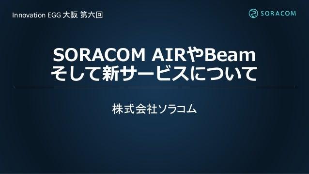 SORACOM AIRやBeam そして新サービスについて 株式会社ソラコム Innovation EGG 大阪 第六回