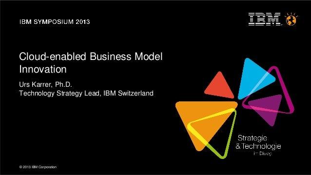 © 2013 IBM CorporationCloud-enabled Business ModelInnovationUrs Karrer, Ph.D.Technology Strategy Lead, IBM Switzerland